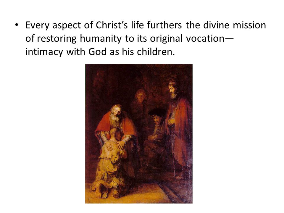 Every aspect of Christ's life furthers the divine mission of restoring humanity to its original vocation— intimacy with God as his children.