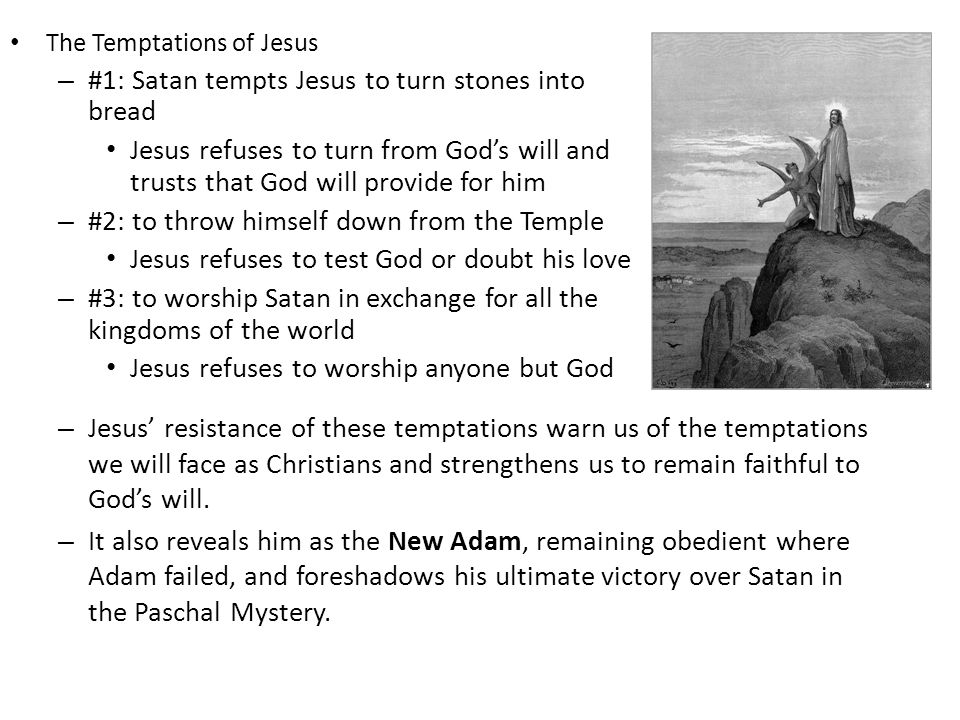 The Temptations of Jesus – #1: Satan tempts Jesus to turn stones into bread Jesus refuses to turn from God's will and trusts that God will provide for