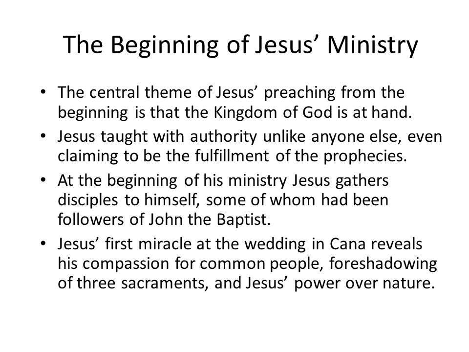 The central theme of Jesus' preaching from the beginning is that the Kingdom of God is at hand. Jesus taught with authority unlike anyone else, even c
