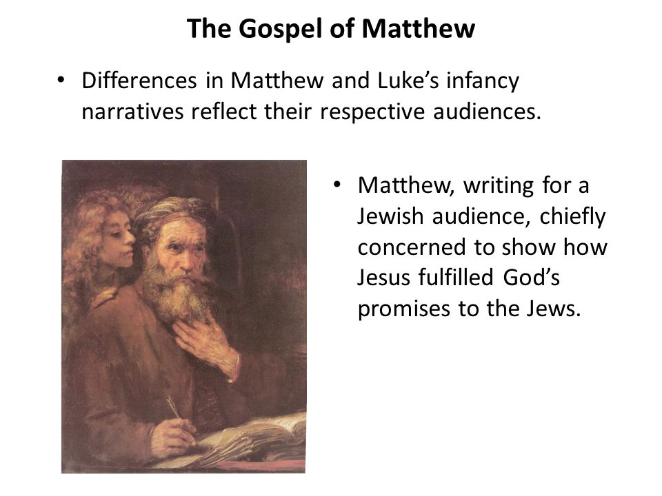The Gospel of Matthew Differences in Matthew and Luke's infancy narratives reflect their respective audiences. Matthew, writing for a Jewish audience,