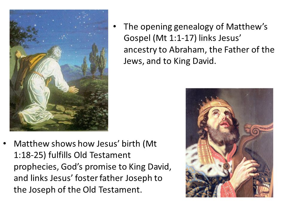The opening genealogy of Matthew's Gospel (Mt 1:1-17) links Jesus' ancestry to Abraham, the Father of the Jews, and to King David. Matthew shows how J