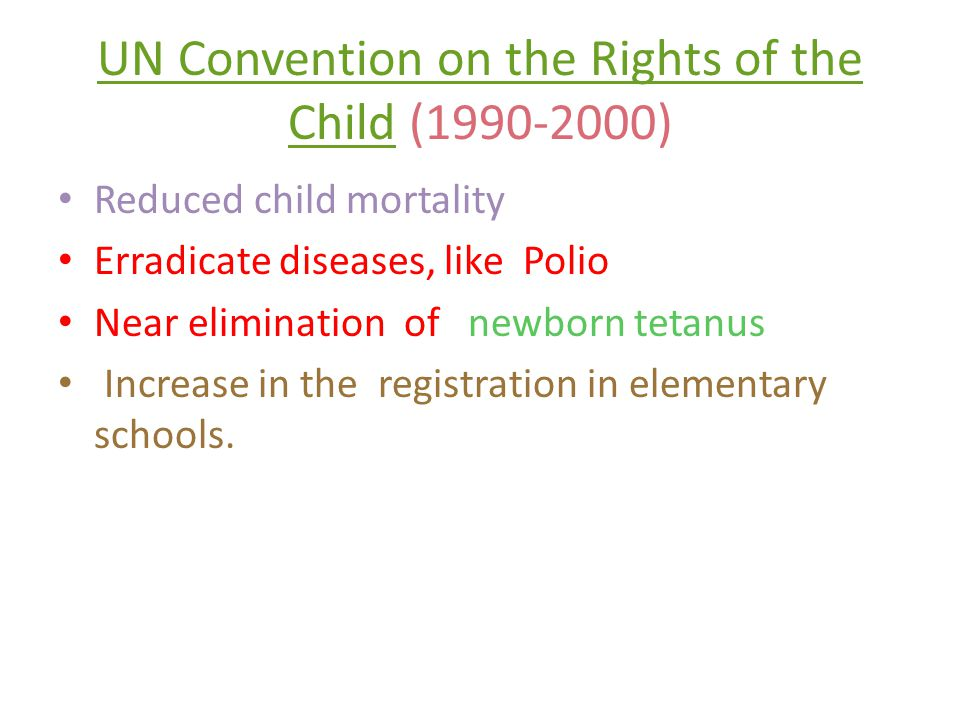 UN Convention on the Rights of the ChildUN Convention on the Rights of the Child (1990-2000) Reduced child mortality Erradicate diseases, like Polio Near elimination of newborn tetanus Increase in the registration in elementary schools.