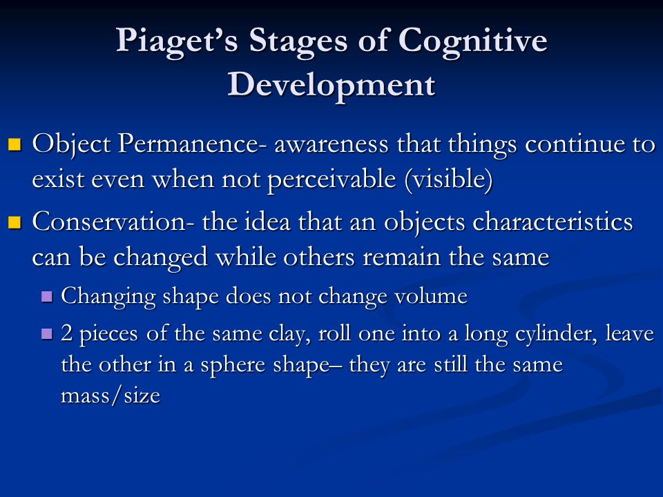 Piaget's Stages of Cognitive Development Object Permanence- awareness that things continue to exist even when not perceivable (visible) Object Permanence- awareness that things continue to exist even when not perceivable (visible) Conservation- the idea that an objects characteristics can be changed while others remain the same Conservation- the idea that an objects characteristics can be changed while others remain the same Changing shape does not change volume Changing shape does not change volume 2 pieces of the same clay, roll one into a long cylinder, leave the other in a sphere shape– they are still the same mass/size 2 pieces of the same clay, roll one into a long cylinder, leave the other in a sphere shape– they are still the same mass/size