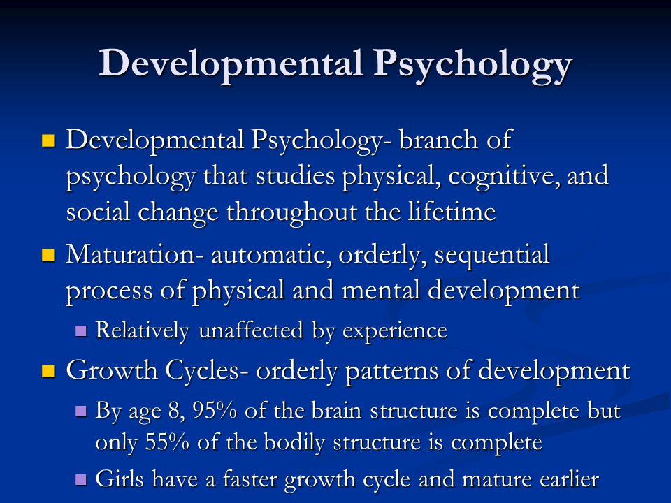 Developmental Psychology Developmental Psychology- branch of psychology that studies physical, cognitive, and social change throughout the lifetime Developmental Psychology- branch of psychology that studies physical, cognitive, and social change throughout the lifetime Maturation- automatic, orderly, sequential process of physical and mental development Maturation- automatic, orderly, sequential process of physical and mental development Relatively unaffected by experience Relatively unaffected by experience Growth Cycles- orderly patterns of development Growth Cycles- orderly patterns of development By age 8, 95% of the brain structure is complete but only 55% of the bodily structure is complete By age 8, 95% of the brain structure is complete but only 55% of the bodily structure is complete Girls have a faster growth cycle and mature earlier Girls have a faster growth cycle and mature earlier
