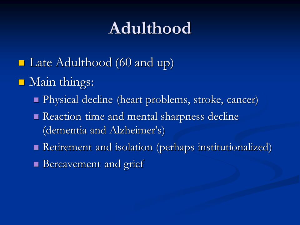 Adulthood Late Adulthood (60 and up) Late Adulthood (60 and up) Main things: Main things: Physical decline (heart problems, stroke, cancer) Physical decline (heart problems, stroke, cancer) Reaction time and mental sharpness decline (dementia and Alzheimer s) Reaction time and mental sharpness decline (dementia and Alzheimer s) Retirement and isolation (perhaps institutionalized) Retirement and isolation (perhaps institutionalized) Bereavement and grief Bereavement and grief