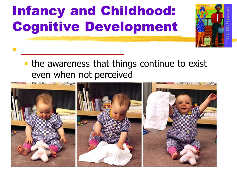 Infancy and Childhood: Cognitive Development  __________________  the awareness that things continue to exist even when not perceived