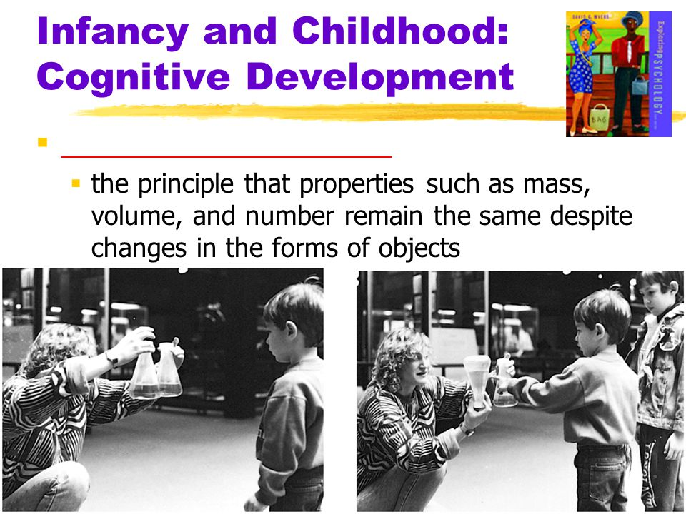 Infancy and Childhood: Cognitive Development  ____________________  the principle that properties such as mass, volume, and number remain the same d