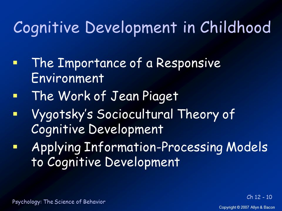 Ch 12 - 10 Copyright © 2007 Allyn & Bacon Psychology: The Science of Behavior Cognitive Development in Childhood  The Importance of a Responsive Environment  The Work of Jean Piaget  Vygotsky's Sociocultural Theory of Cognitive Development  Applying Information-Processing Models to Cognitive Development