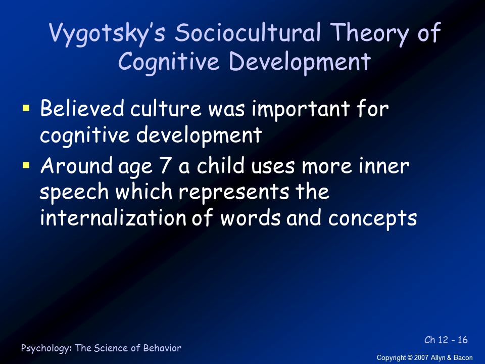Ch 12 - 16 Copyright © 2007 Allyn & Bacon Psychology: The Science of Behavior Vygotsky's Sociocultural Theory of Cognitive Development  Believed culture was important for cognitive development  Around age 7 a child uses more inner speech which represents the internalization of words and concepts
