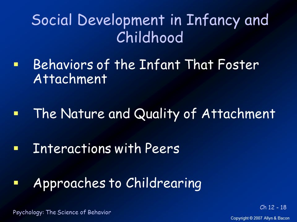 Ch 12 - 18 Copyright © 2007 Allyn & Bacon Psychology: The Science of Behavior Social Development in Infancy and Childhood  Behaviors of the Infant That Foster Attachment  The Nature and Quality of Attachment  Interactions with Peers  Approaches to Childrearing