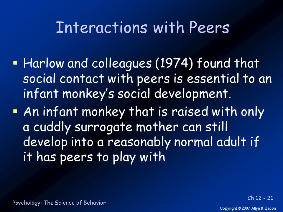 Ch 12 - 21 Copyright © 2007 Allyn & Bacon Psychology: The Science of Behavior Interactions with Peers  Harlow and colleagues (1974) found that social contact with peers is essential to an infant monkey's social development.