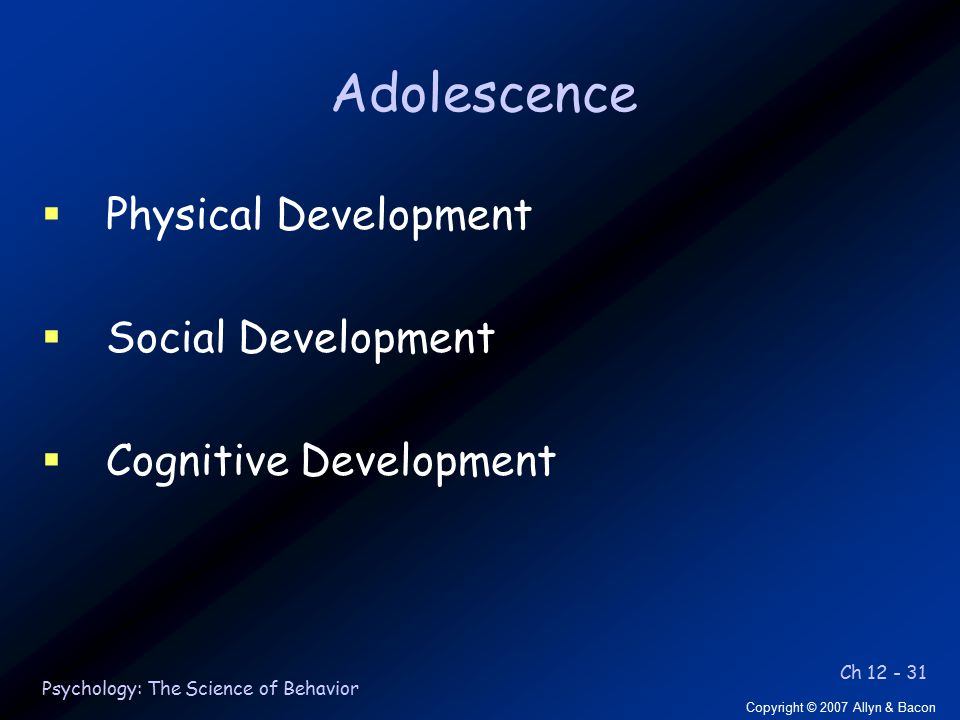 Ch 12 - 31 Copyright © 2007 Allyn & Bacon Psychology: The Science of Behavior Adolescence  Physical Development  Social Development  Cognitive Development