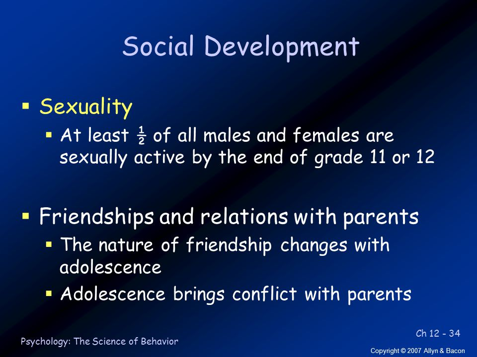 Ch 12 - 34 Copyright © 2007 Allyn & Bacon Psychology: The Science of Behavior Social Development  Sexuality  At least ½ of all males and females are sexually active by the end of grade 11 or 12  Friendships and relations with parents  The nature of friendship changes with adolescence  Adolescence brings conflict with parents