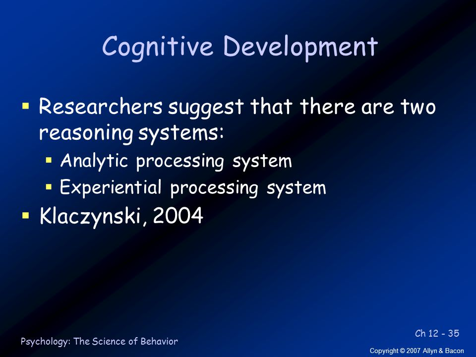 Ch 12 - 35 Copyright © 2007 Allyn & Bacon Psychology: The Science of Behavior Cognitive Development  Researchers suggest that there are two reasoning systems:  Analytic processing system  Experiential processing system  Klaczynski, 2004