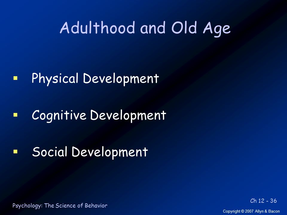 Ch 12 - 36 Copyright © 2007 Allyn & Bacon Psychology: The Science of Behavior Adulthood and Old Age  Physical Development  Cognitive Development  Social Development