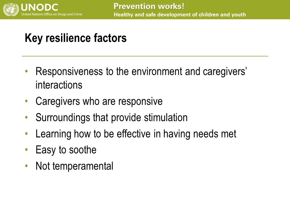 Key resilience factors Responsiveness to the environment and caregivers' interactions Caregivers who are responsive Surroundings that provide stimulation Learning how to be effective in having needs met Easy to soothe Not temperamental