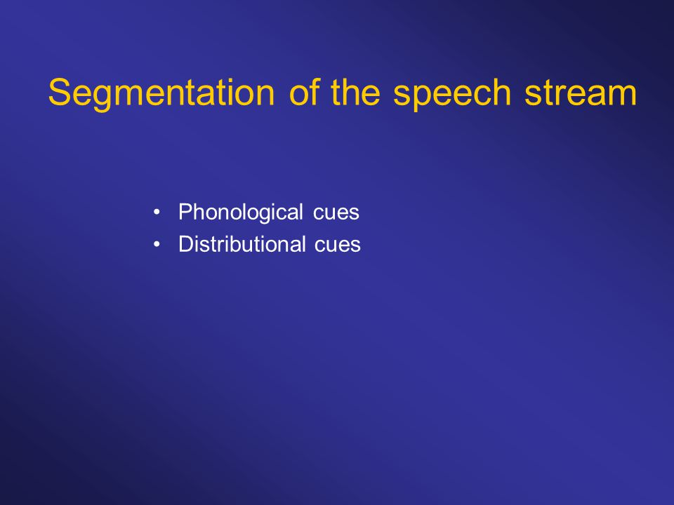 Phonological cues Distributional cues Segmentation of the speech stream