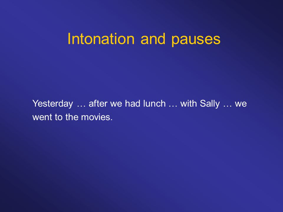 Intonation and pauses Yesterday … after we had lunch … with Sally … we went to the movies.