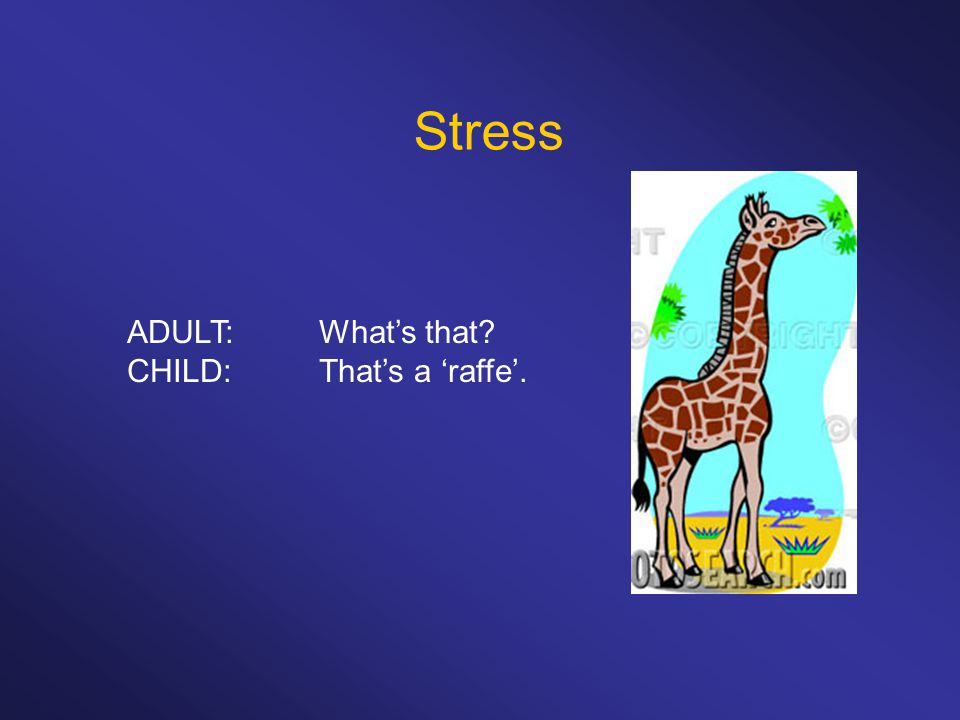 Stress ADULT:What's that CHILD:That's a 'raffe'.
