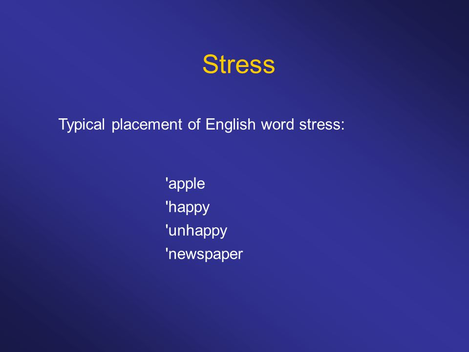 Stress 'apple 'happy 'unhappy 'newspaper Typical placement of English word stress: