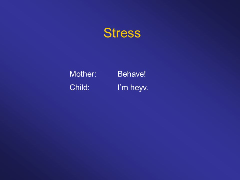 Stress Mother: Behave! Child: I'm heyv.