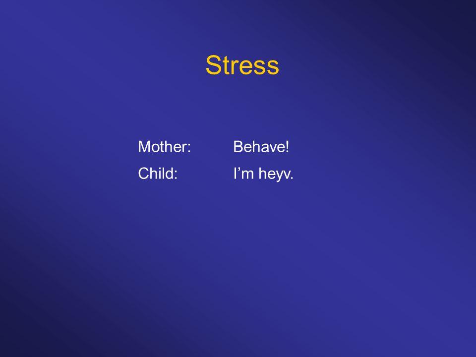Stress Mother: Behave! Child: I'm heyv.
