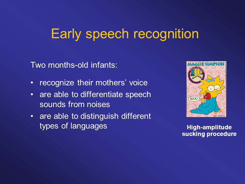 Early speech recognition Two months-old infants: recognize their mothers' voice are able to differentiate speech sounds from noises are able to distin