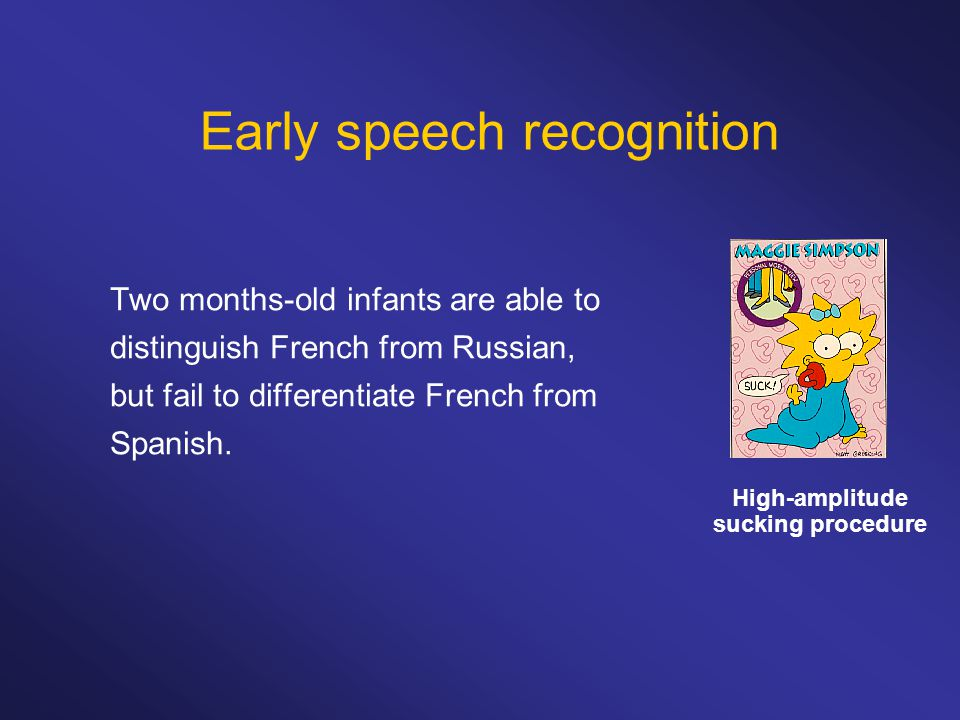Early speech recognition Two months-old infants are able to distinguish French from Russian, but fail to differentiate French from Spanish. High-ampli
