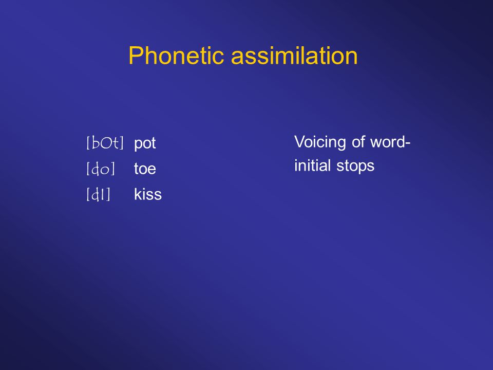 Phonetic assimilation [bOt]pot [do]toe [dI]kiss Voicing of word- initial stops
