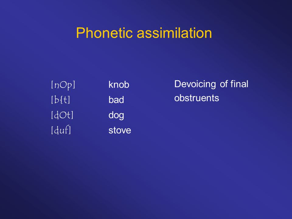 Phonetic assimilation [nOp]knob [b{t]bad [dOt]dog [duf]stove Devoicing of final obstruents