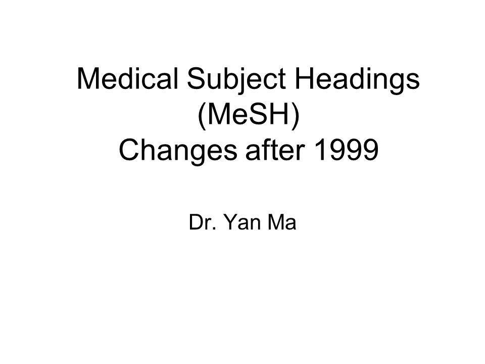 Medical Subject Headings (MeSH) Changes after 1999 Dr. Yan Ma
