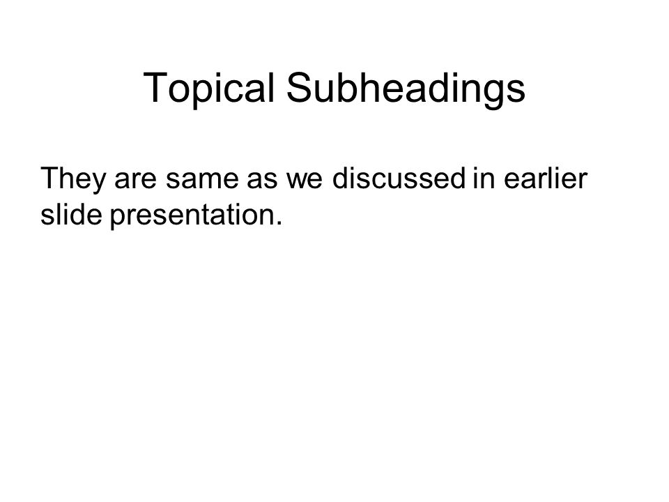 Topical Subheadings They are same as we discussed in earlier slide presentation.