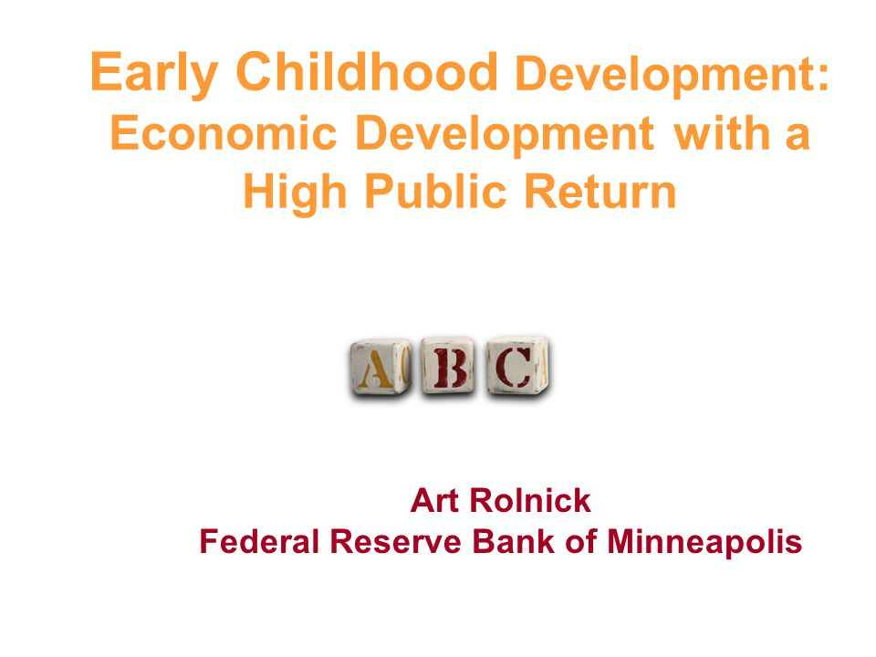 Art Rolnick Federal Reserve Bank of Minneapolis Early Childhood Development: Economic Development with a High Public Return