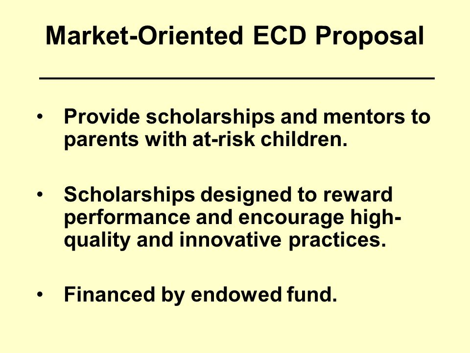 Market-Oriented ECD Proposal Provide scholarships and mentors to parents with at-risk children. Scholarships designed to reward performance and encour