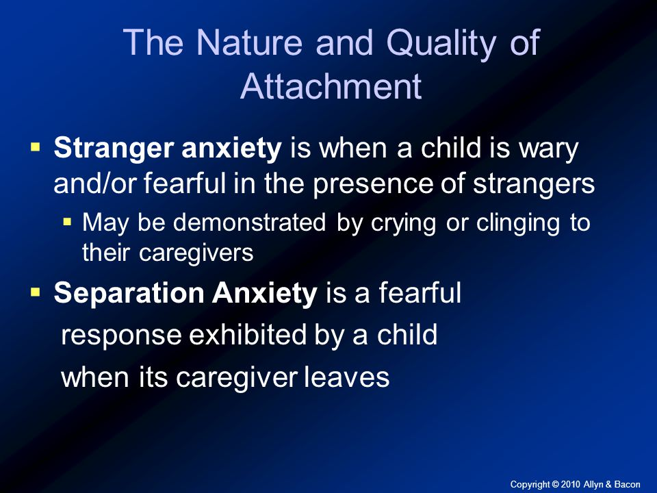 Copyright © 2010 Allyn & Bacon The Nature and Quality of Attachment  Stranger anxiety is when a child is wary and/or fearful in the presence of strangers  May be demonstrated by crying or clinging to their caregivers  Separation Anxiety is a fearful response exhibited by a child when its caregiver leaves