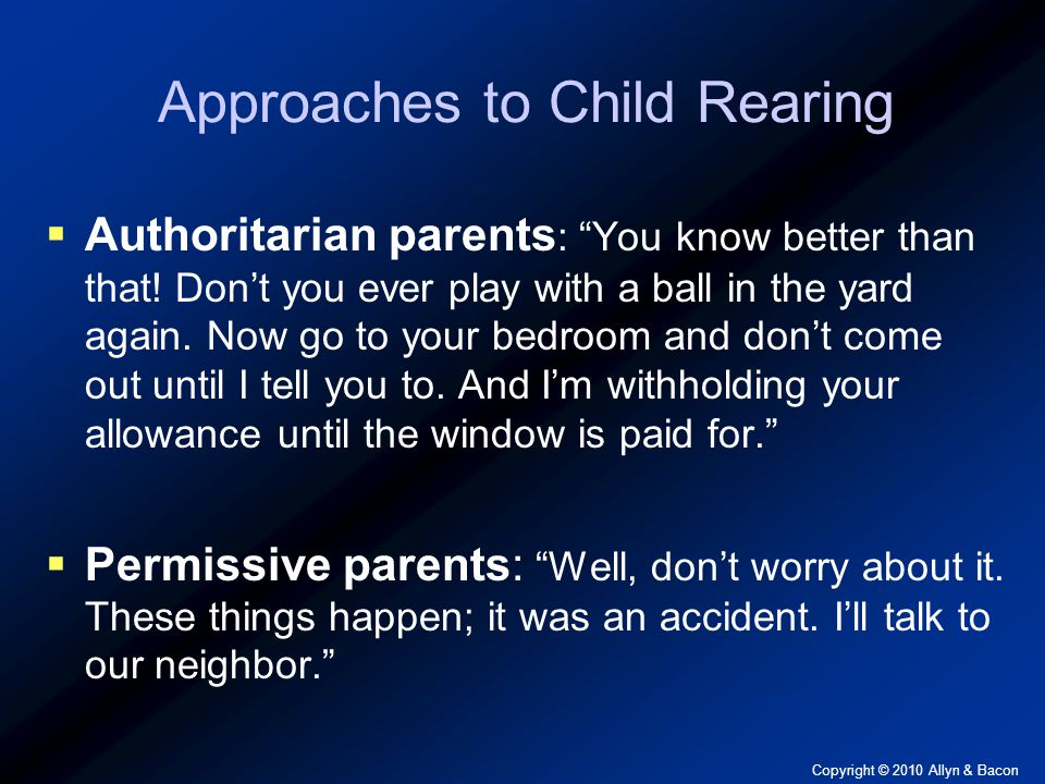 Copyright © 2010 Allyn & Bacon Approaches to Child Rearing  Authoritarian parents : You know better than that.