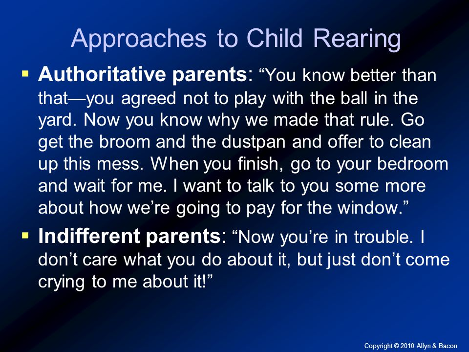 Copyright © 2010 Allyn & Bacon Approaches to Child Rearing  Authoritative parents: You know better than that—you agreed not to play with the ball in the yard.