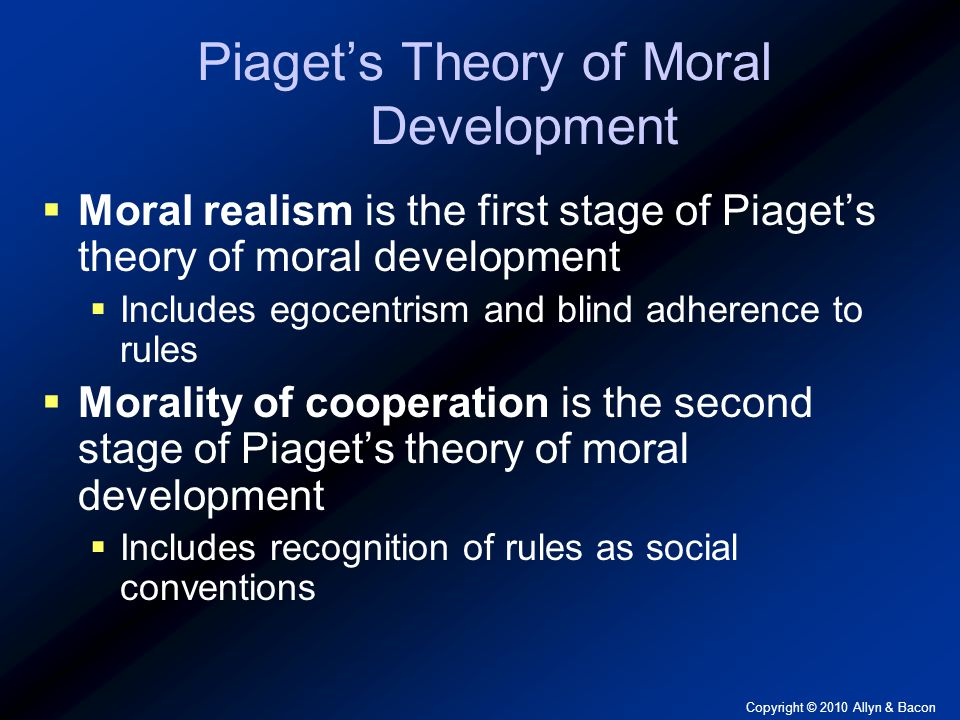 Copyright © 2010 Allyn & Bacon Piaget's Theory of Moral Development  Moral realism is the first stage of Piaget's theory of moral development  Includes egocentrism and blind adherence to rules  Morality of cooperation is the second stage of Piaget's theory of moral development  Includes recognition of rules as social conventions