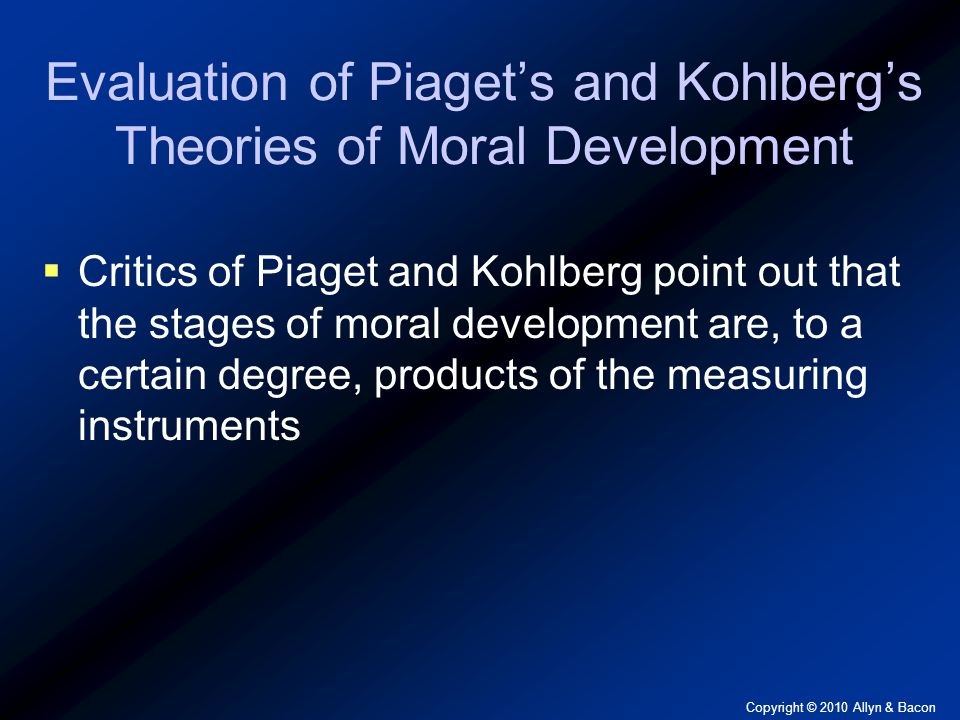 Copyright © 2010 Allyn & Bacon Evaluation of Piaget's and Kohlberg's Theories of Moral Development  Critics of Piaget and Kohlberg point out that the stages of moral development are, to a certain degree, products of the measuring instruments
