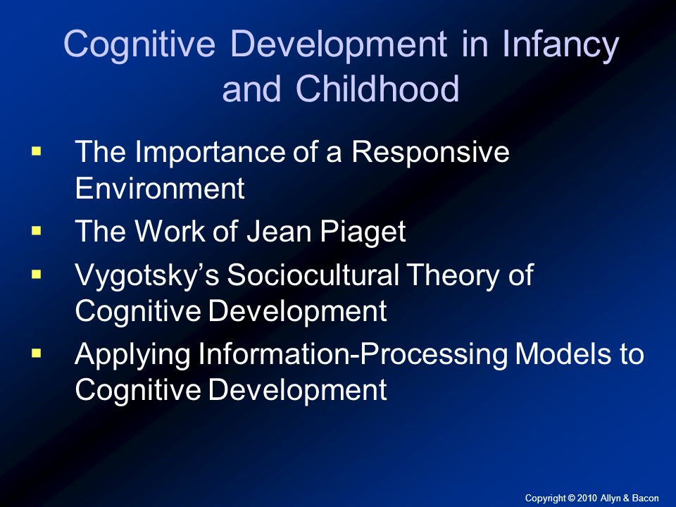 Copyright © 2010 Allyn & Bacon Piaget's Four Periods of Cognitive Development  Sensorimotor Period  Object Permanence  Preoperational Period  Egocentrism  Conservation  Period of Concrete Operations  Period of Formal Operations