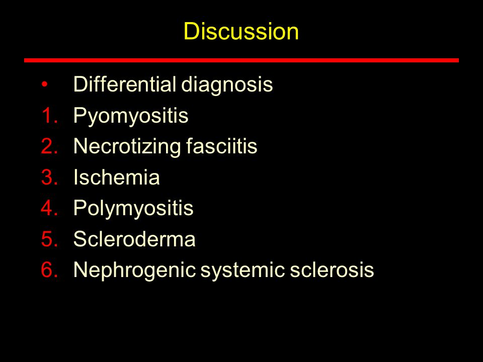 Discussion Differential diagnosis 1.Pyomyositis 2.Necrotizing fasciitis 3.Ischemia 4.Polymyositis 5.Scleroderma 6.Nephrogenic systemic sclerosis