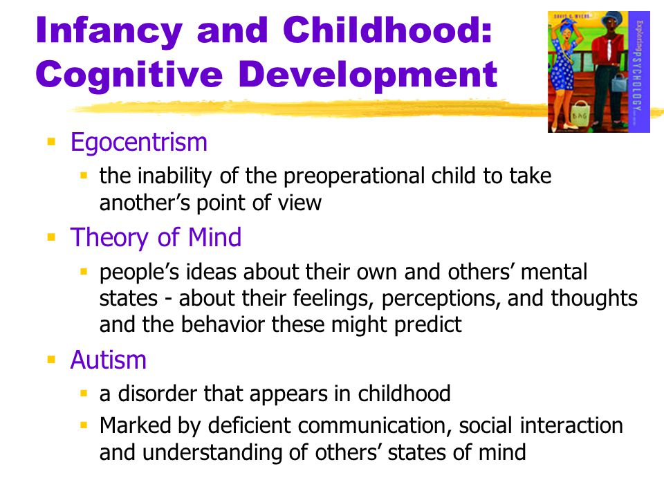 Infancy and Childhood: Cognitive Development  Egocentrism  the inability of the preoperational child to take another's point of view  Theory of Min