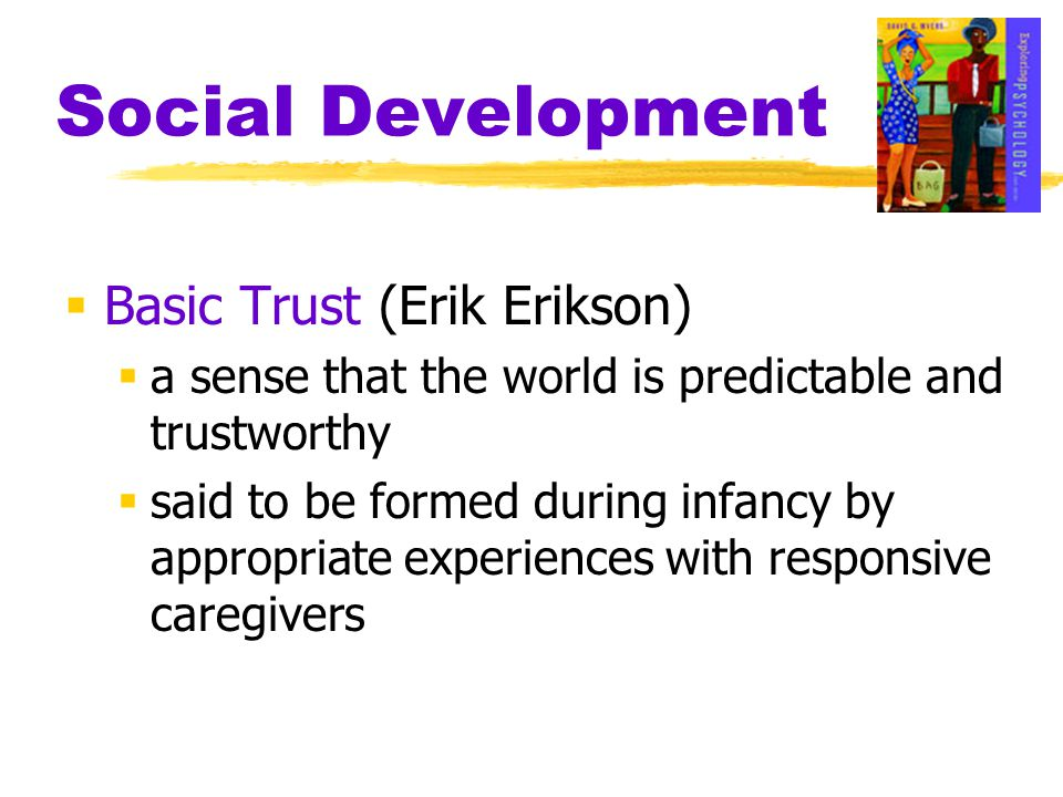 Social Development  Basic Trust (Erik Erikson)  a sense that the world is predictable and trustworthy  said to be formed during infancy by appropri