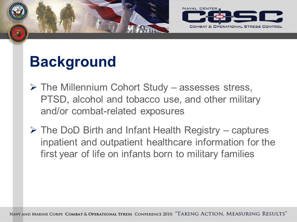 Background  The Millennium Cohort Study – assesses stress, PTSD, alcohol and tobacco use, and other military and/or combat-related exposures  The DoD Birth and Infant Health Registry – captures inpatient and outpatient healthcare information for the first year of life on infants born to military families
