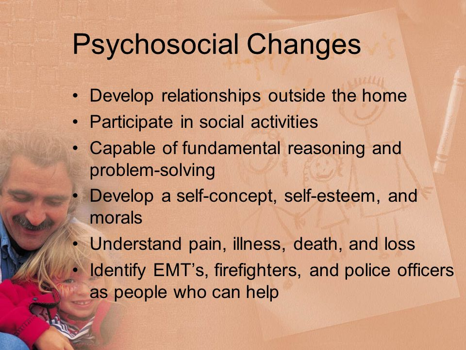 Psychosocial Changes Develop relationships outside the home Participate in social activities Capable of fundamental reasoning and problem-solving Develop a self-concept, self-esteem, and morals Understand pain, illness, death, and loss Identify EMT's, firefighters, and police officers as people who can help