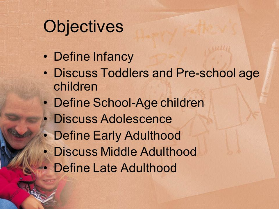 Objectives Define Infancy Discuss Toddlers and Pre-school age children Define School-Age children Discuss Adolescence Define Early Adulthood Discuss Middle Adulthood Define Late Adulthood