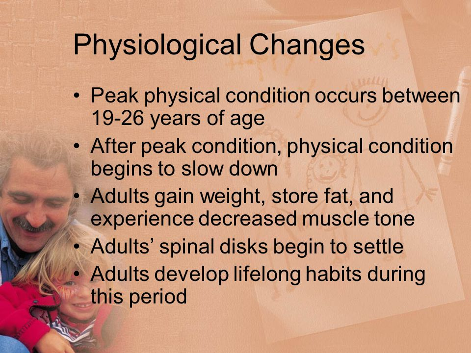 Physiological Changes Peak physical condition occurs between 19-26 years of age After peak condition, physical condition begins to slow down Adults gain weight, store fat, and experience decreased muscle tone Adults' spinal disks begin to settle Adults develop lifelong habits during this period