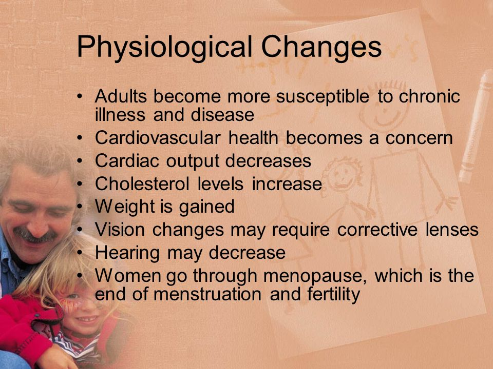 Physiological Changes Adults become more susceptible to chronic illness and disease Cardiovascular health becomes a concern Cardiac output decreases Cholesterol levels increase Weight is gained Vision changes may require corrective lenses Hearing may decrease Women go through menopause, which is the end of menstruation and fertility