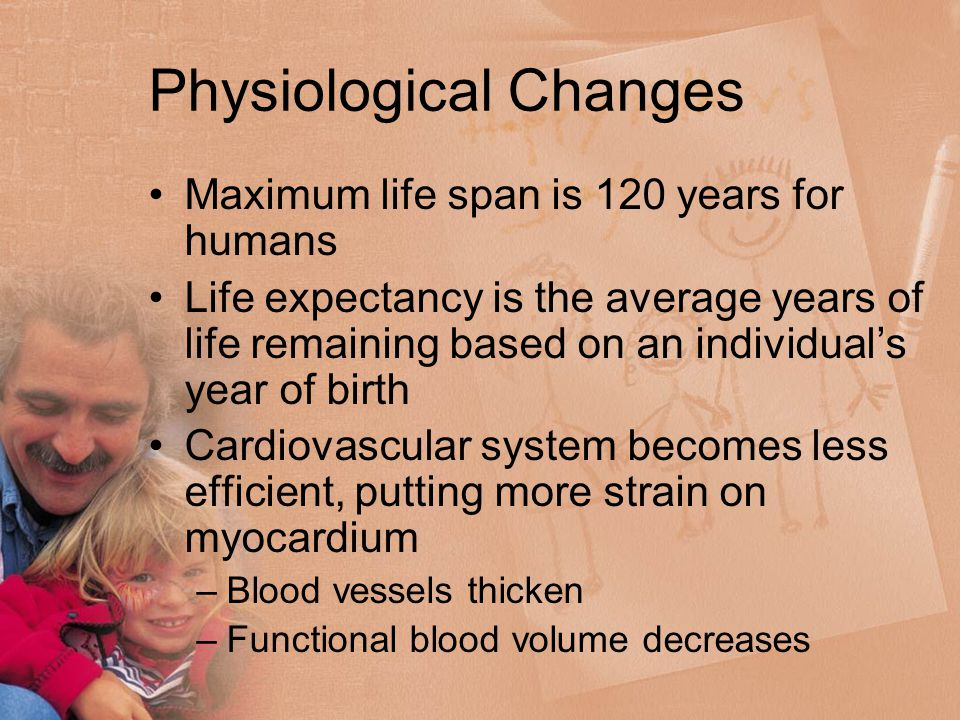 Physiological Changes Maximum life span is 120 years for humans Life expectancy is the average years of life remaining based on an individual's year of birth Cardiovascular system becomes less efficient, putting more strain on myocardium –Blood vessels thicken –Functional blood volume decreases