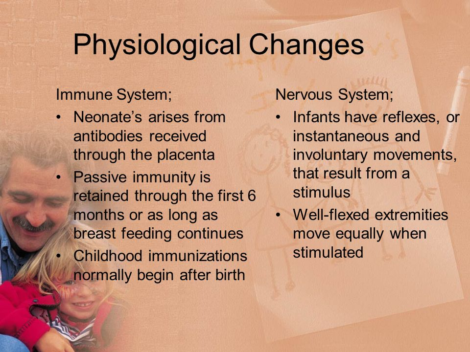 Physiological Changes Immune System; Neonate's arises from antibodies received through the placenta Passive immunity is retained through the first 6 months or as long as breast feeding continues Childhood immunizations normally begin after birth Nervous System; Infants have reflexes, or instantaneous and involuntary movements, that result from a stimulus Well-flexed extremities move equally when stimulated